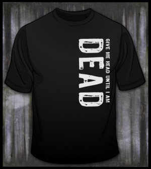 Give Head Until Dead Shirt...