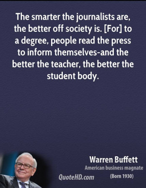 The smarter the journalists are, the better off society is. [For] to a ...