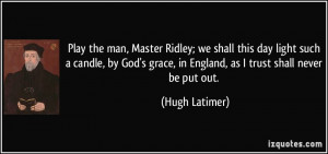 the man, Master Ridley; we shall this day light such a candle, by God ...