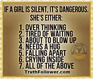 If a girl is silent, it's dangerous. She's either: about to blow up ...