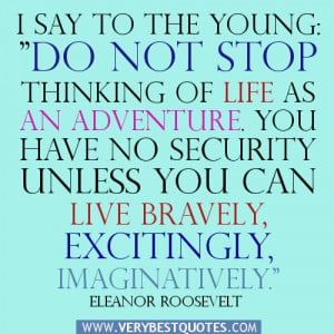 "say to the young: ""Do not stop thinking of life as an adventure ..."