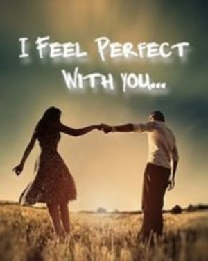 feel perfect when u r with me.u r my life