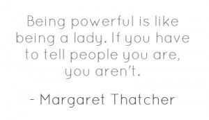 Being powerful is like being a lady. If you have