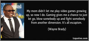 let me play video games growing up, so now I do. Gaming gives me ...