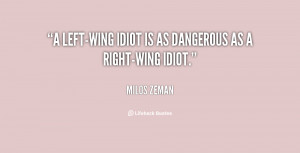 left-wing idiot is as dangerous as a right-wing idiot.""