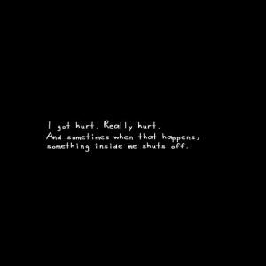 Love Quotes I got hurt. Really hurt.