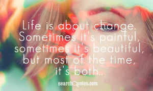 Life is about change. Sometimes it's painful, sometimes it's beautiful ...