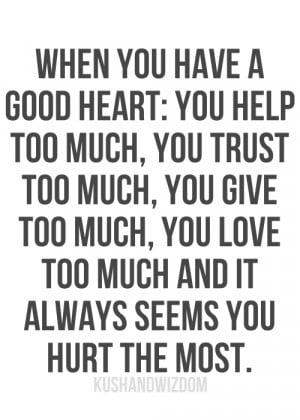 When you have a good heart: you help too much, you trust too much, you ...