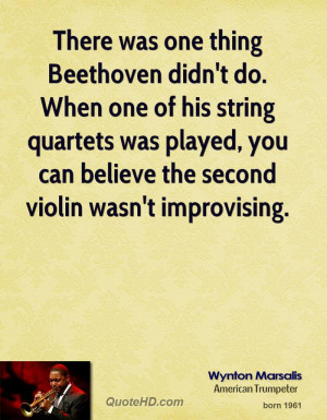 was one thing Beethoven didn't do. When one of his string quartets ...
