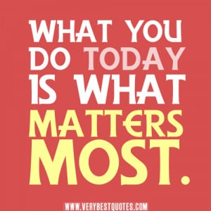 What you do today is what matters most.