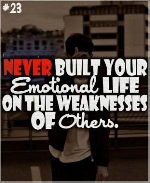 ... Built Your Emotional Life On The Weaknesses Of Others ~ Emotion Quote