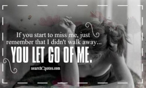 ... to miss me, just remember that I didn't walk away...you let go of me