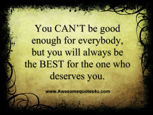 You CAN'T be good enough for everybody, but you will always be the ...