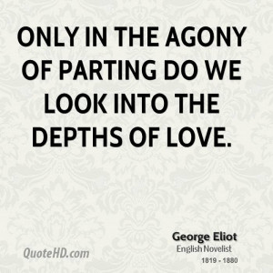 Only in the agony of parting do we look into the depths of love.