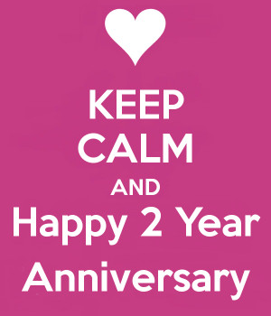 KEEP CALM AND Happy 2 Year Anniversary