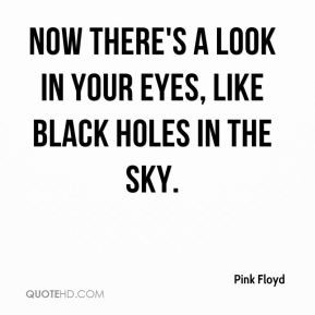 ... floyd-quote-now-theres-a-look-in-your-eyes-like-black-holes-in-th.jpg