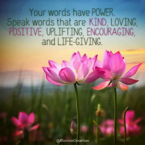 You words have power. Speak words that are kind.....
