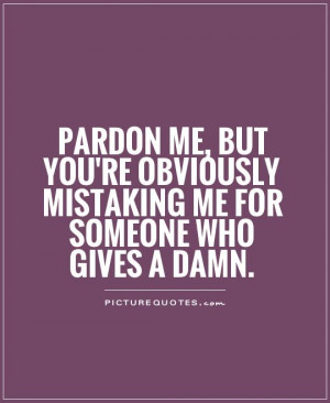 me, but you're obviously mistaking me for someone who gives a damn ...