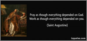 Pray as though everything depended on God. Work as though everything ...