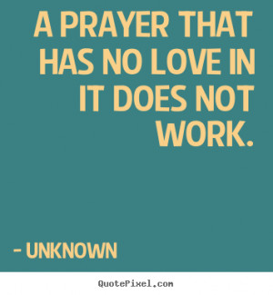 prayer that has no love in it does not work. Unknown top love quote