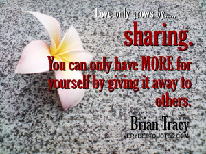 ... only have more for yourself by giving it away to others. Brian Tracy