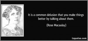 It is a common delusion that you make things better by talking about ...