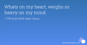 Whats on my heart, weighs so heavy on my mind.