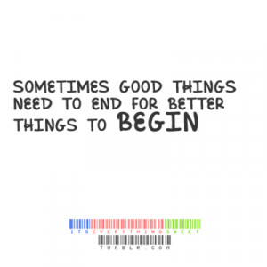 Sometimes good things need to end for better things to begin.