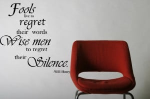 Fools live to regret their words wise men to regret their silence.
