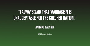 always said that Wahhabism is unacceptable for the Chechen nation ...