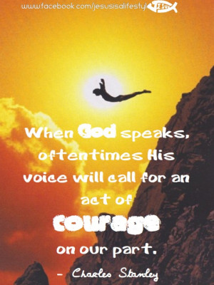 When God speaks, oftentimes His voice will call for an act of courage ...
