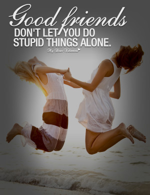 Friendship Quotes - Good friends don't let you do