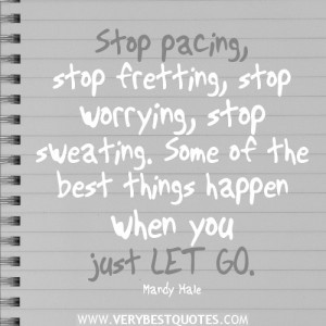just let go quotes, Stop pacing, stop fretting, stop worrying, stop ...