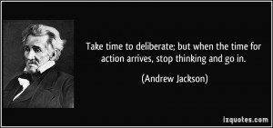 ... the time for action arrives, stop thinking and go in. - Andrew Jackson