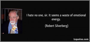 hate no one, sir. It seems a waste of emotional energy. - Robert ...
