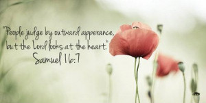 People judge by outward apperance, but the Lord looks at the heart ...