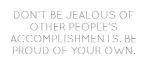 DON'T BE JEALOUS OF OTHER PEOPLE'S ACCOMPLISHMENTS. BE PROUD OF