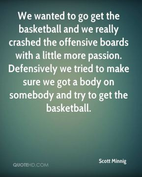 We wanted to go get the basketball and we really crashed the offensive ...