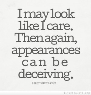 ... care. Then again, appearances can be deceiving. - iLiketoquote.com