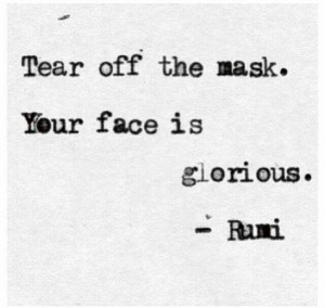 Tear off the mask, your face is glorious. -Rumi-