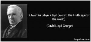 ... Erbyn Y Byd (Welsh: The truth against the world). - David Lloyd George