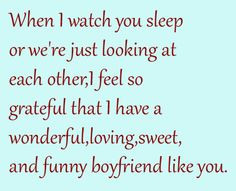 When I watch you sleep or we're just looking at each other, I feel so ...