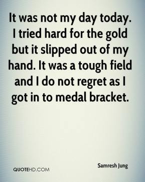 not my day today. I tried hard for the gold but it slipped out of my ...