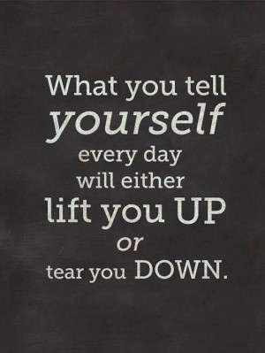 ... you tell yourself every day will either lift you up or tear you down