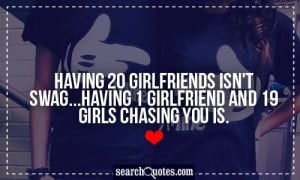 Having 20 girlfriends isn't swag...having 1 girlfriend and 19 girls ...