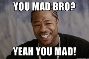 You mad bro? - Click picture to see full size