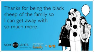 Thanks for being the black sheep of the family so I can get away with ...