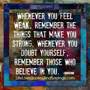 Whenever you feel weak, remember the things that make you strong ...