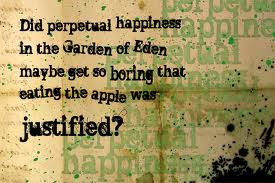 Did perpetual happiness in the Garden of Eden maybe get so boring ...