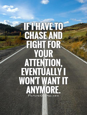 If I have to chase and fight for your attention, eventually I won't ...